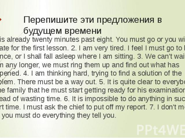 Перепишите эти предложения в будущем времени 1 It is already twenty minutes past eight. You must go or you will be late for the first lesson. 2. I am very tired. I feel I must go to bed at once, or I shall fall asleep where I am sitting. 3. We can't…