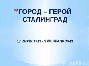 ГОРОД – ГЕРОЙ СТАЛИНГРАД17 ИЮЛЯ 1942 - 2 ФЕВРАЛЯ 1943
