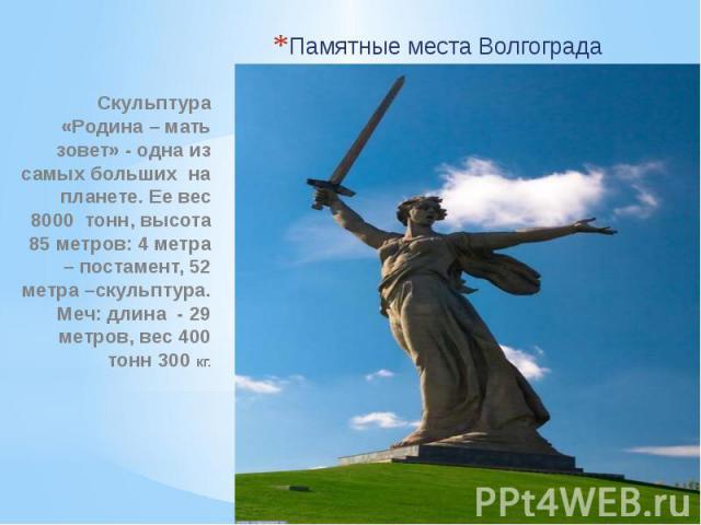Памятные места Волгограда Скульптура «Родина – мать зовет» - одна из самых больших на планете. Ее вес 8000 тонн, высота 85 метров: 4 метра – постамент, 52 метра –скульптура. Меч: длина - 29 метров, вес 400 тонн 300 кг.