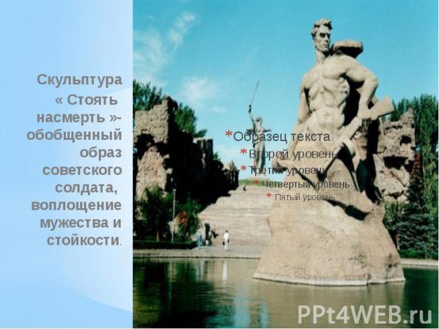 Скульптура« Стоять насмерть »- обобщенный образ советского солдата, воплощение мужества и стойкости.