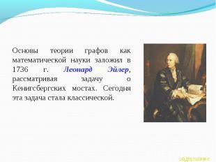Основы теории графов как математической науки заложил в 1736 г. Леонард Эйлер, р