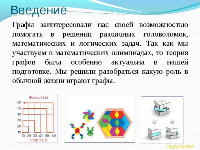 Введение Графы заинтересовали нас своей возможностью помогать в решении различных головоломок, математических и логических задач. Так как мы участвуем в математических олимпиадах, то теория графов была особенно актуальна в нашей подготовке. Мы решил…