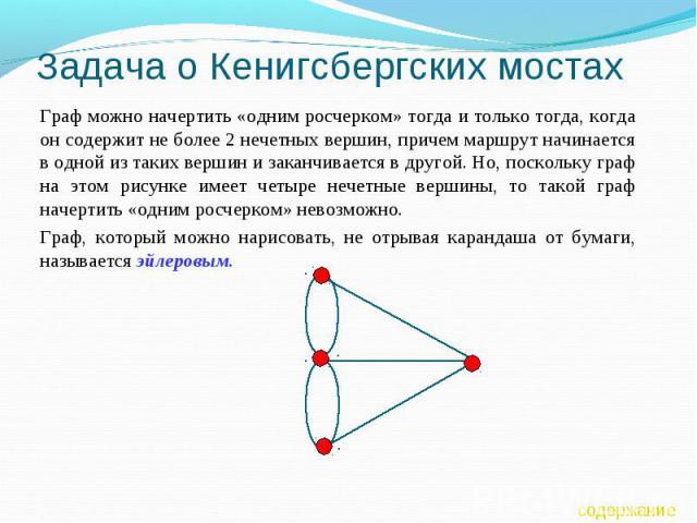 Задача о Кенигсбергских мостах Граф можно начертить «одним росчерком» тогда и только тогда, когда он содержит не более 2 нечетных вершин, причем маршрут начинается в одной из таких вершин и заканчивается в другой. Но, поскольку граф на этом рисунке …