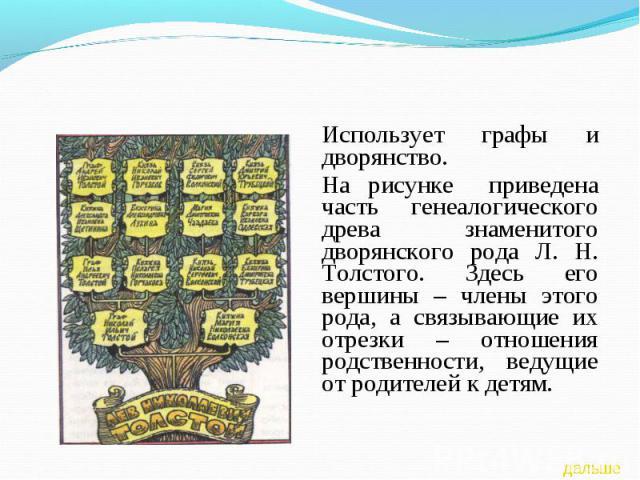 Использует графы и дворянство.На рисунке приведена часть генеалогического древа знаменитого дворянского рода Л. Н. Толстого. Здесь его вершины – члены этого рода, а связывающие их отрезки – отношения родственности, ведущие от родителей к детям.