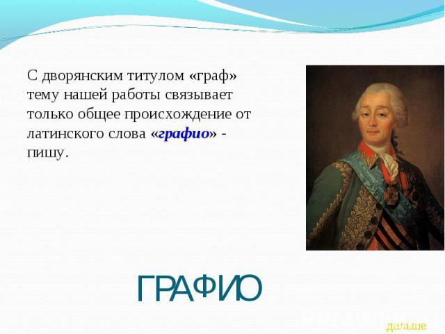 С дворянским титулом «граф» тему нашей работы связывает только общее происхождение от латинского слова «графио» - пишу.