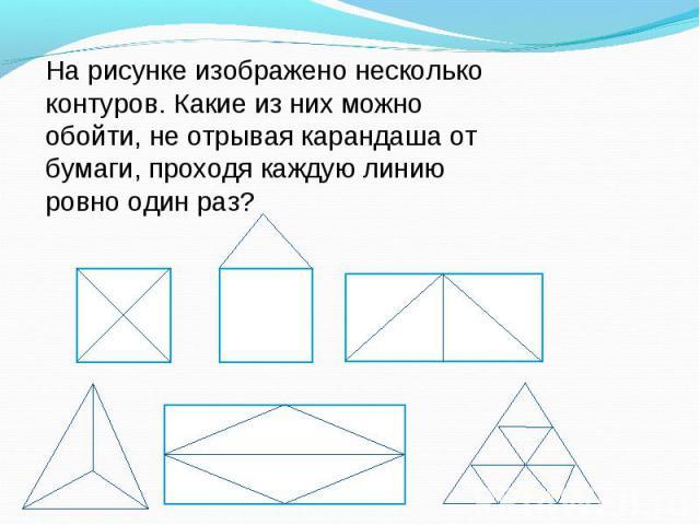 На рисунке изображено несколько контуров. Какие из них можно обойти, не отрывая карандаша от бумаги, проходя каждую линию ровно один раз?