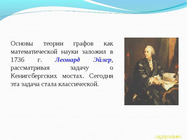 Основы теории графов как математической науки заложил в 1736 г. Леонард Эйлер, рассматривая задачу о Кенигсбергских мостах. Сегодня эта задача стала классической.