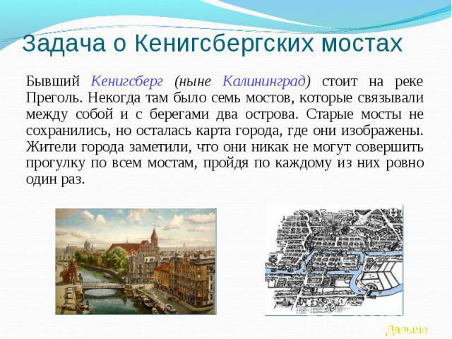 Задача о Кенигсбергских мостах Бывший Кенигсберг (ныне Калининград) стоит на реке Преголь. Некогда там было семь мостов, которые связывали между собой и с берегами два острова. Старые мосты не сохранились, но осталась карта города, где они изображен…