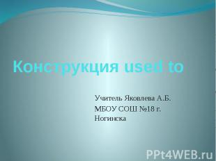 Конструкция used to Учитель Яковлева А.Б.МБОУ СОШ №18 г. Ногинска