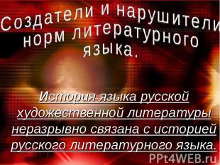 Создатели и нарушителинорм литературногоязыка. История языка русской художествен