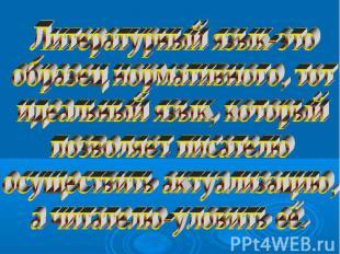 Литературный язык-этообразец нормативного, тотидеальный язык, которыйпозволяет п