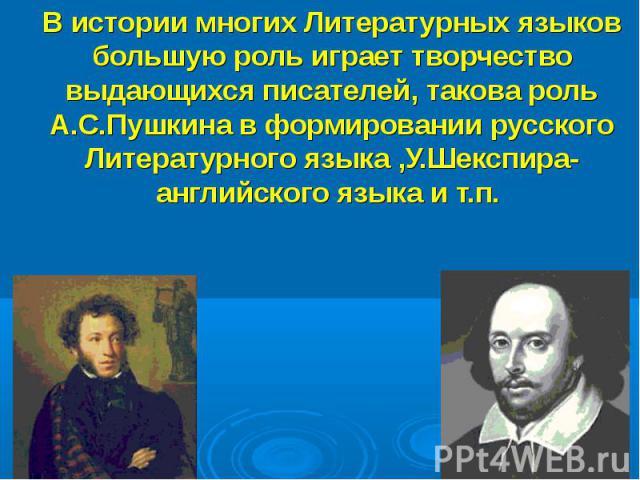 В истории многих Литературных языков большую роль играет творчество выдающихся писателей, такова роль А.С.Пушкина в формировании русского Литературного языка ,У.Шекспира-английского языка и т.п.