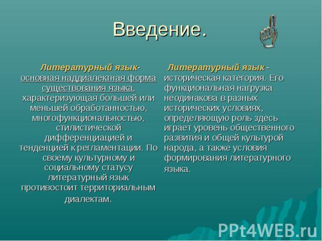 Введение. Литературный язык- основная наддиалектная форма существования языка, характеризующая большей или меньшей обработанностью, многофункциональностью, стилистической дифференциацией и тенденцией к регламентации. По своему культурному и социальн…