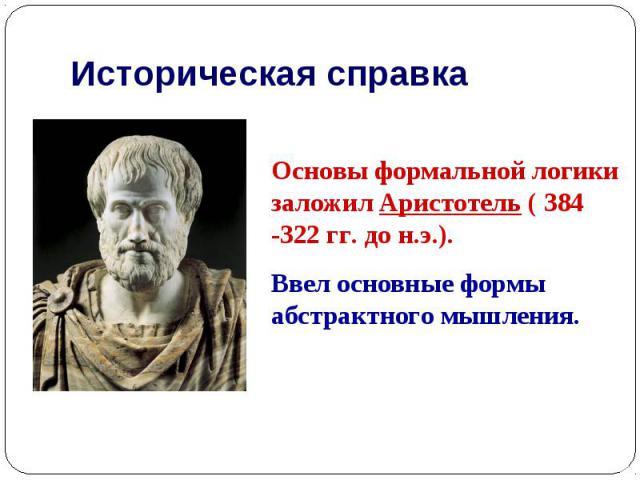 Историческая справка Основы формальной логики заложил Аристотель ( 384 -322 гг. до н.э.). Ввел основные формы абстрактного мышления.