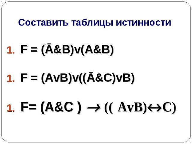 Составить таблицы истинности F = (Ā&B)v(A&B) F = (AvB)v((Ā&C)vB) F= (A&C ) (( AvB)C)
