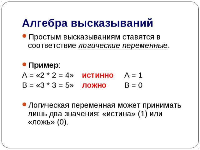 Алгебра высказываний Простым высказываниям ставятся в соответствие логические переменные.Пример:А = «2 * 2 = 4»истинно А = 1В = «3 * 3 = 5»ложно В = 0Логическая переменная может принимать лишь два значения: «истина» (1) или «ложь» (0).