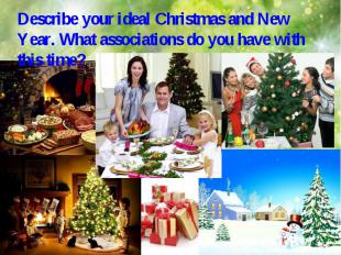 Describe your ideal Christmas and New Year. What associations do you have with t