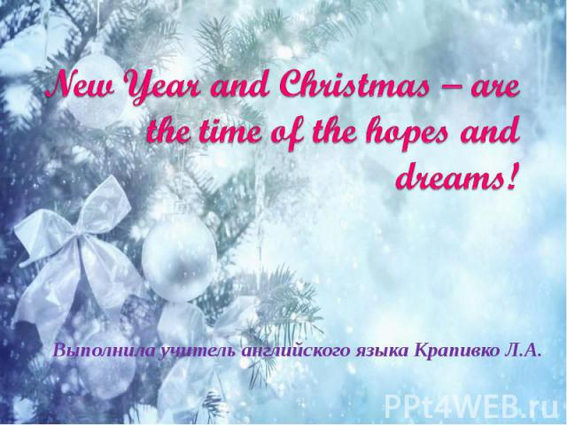 New Year and Christmas – are the time of the hopes and dreams! Выполнила учитель английского языка Крапивко Л.А.