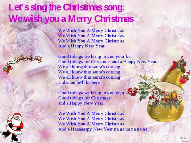 Let's sing the Christmas song: We wish you a Merry Christmas We Wish You A Merry Christmas We Wish You A Merry Christmas We Wish You A Merry Christmas And a Happy New Year Good tidings we bring to you your kinGood tidings for Christmas and a Happy N…