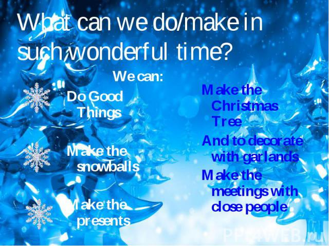 What can we do/make in such wonderful time? We can:Do Good ThingsMake the snowballsMake the presents Make the Christmas TreeAnd to decorate with garlandsMake the meetings with close people