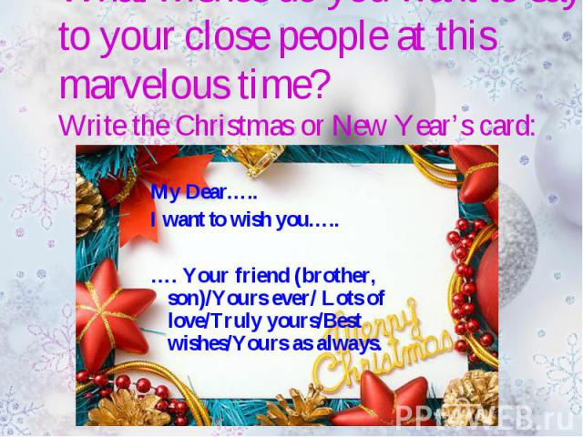 What wishes do you want to say to your close people at this marvelous time?Write the Christmas or New Year's card: My Dear…..I want to wish you…..…. Your friend (brother, son)/Yours ever/ Lots of love/Truly yours/Best wishes/Yours as always.
