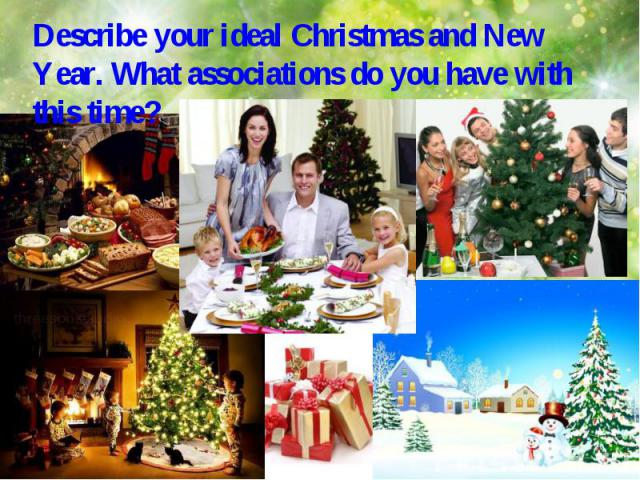 Describe your ideal Christmas and New Year. What associations do you have with this time?