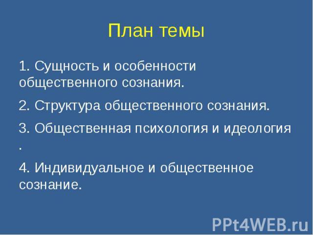 План темы 1. Сущность и особенности общественного сознания.2. Структура общественного сознания.3. Общественная психология и идеология .4. Индивидуальное и общественное сознание.