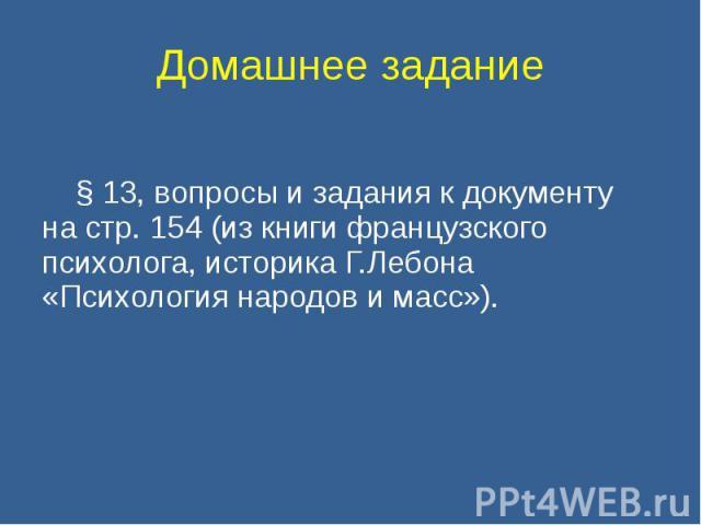 Домашнее задание § 13, вопросы и задания к документу на стр. 154 (из книги французского психолога, историка Г.Лебона «Психология народов и масс»).