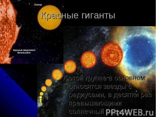 Красные гиганты К этой группе в основном относятся звезды с радиусами, в десятки