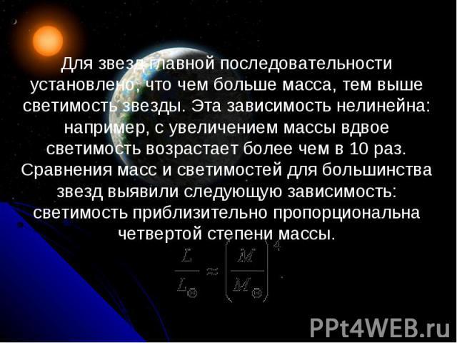 Для звезд главной последовательности установлено, что чем больше масса, тем выше светимость звезды. Эта зависимость нелинейна: например, с увеличением массы вдвое светимость возрастает более чем в 10раз. Сравнения масс и светимостей для большинства…