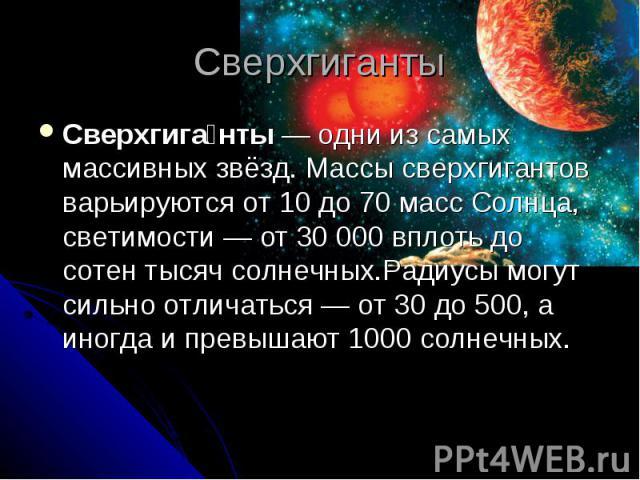 Сверхгиганты Сверхгиганты— одни из самых массивныхзвёзд. Массы сверхгигантов варьируются от 10 до 70 массСолнца, светимости— от 30000 вплоть до сотен тысячсолнечных.Радиусымогут сильно отличаться— от 30 до 500, а иногда и превышают 1000 солнечных.