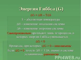 Энергия Гиббса (G) ΔG = ΔH – TΔST – абсолютная температураΔH – изменение энтальп
