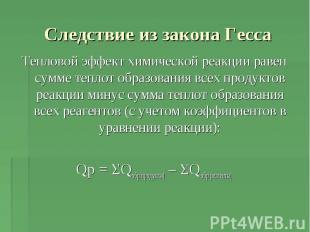 Следствие из закона Гесса Тепловой эффект химической реакции равен сумме теплот