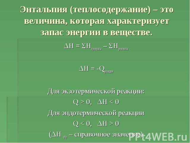 Энтальпия (теплосодержание) – это величина, которая характеризует запас энергии в веществе. ΔH = ΣHпродукты – ΣHреагентыΔH = -QреакцииДля экзотермической реакции:Q > 0, ΔH < 0Для эндотермической реакцииQ < 0, ΔH > 0(ΔH обр – справочное значение)