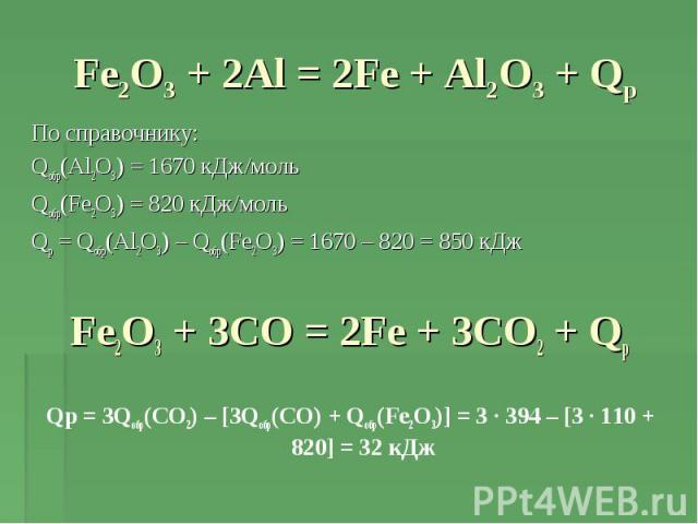 Fe2O3 + 2Al = 2Fe + Al2O3 + Qр По справочнику: Qобр(Al2O3) = 1670 кДж/мольQобр(Fe2O3) = 820 кДж/мольQр = Qобр(Al2O3) – Qобр(Fe2O3) = 1670 – 820 = 850 кДжFe2O3 + 3CO = 2Fe + 3CO2 + QрQр = 3Qобр(CO2) – [3Qобр(CO) + Qобр(Fe2O3)] = 3 · 394 – [3 · 110 + …