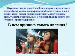 Огромное число людей на Земле курит и продолжает жить. Люди видят, что курильщик
