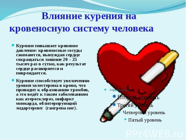 Влияние курения на кровеносную систему человека Курение повышает кровяное давление: кровеносные сосуды сжимаются, вынуждая сердце сокращаться лишние 20 – 25 тысяч раз в сутки, как результат сердце расширяется и повреждается.Курение способствует увел…