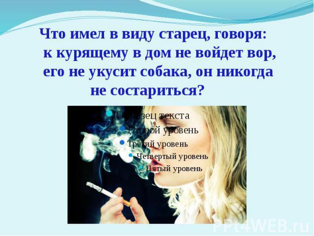 Что имел в виду старец, говоря: к курящему в дом не войдет вор, его не укусит собака, он никогда не состариться?