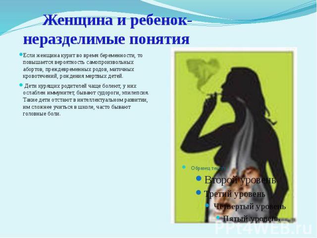 Женщина и ребенок- неразделимые понятия Если женщина курит во время беременности, то повышается вероятность самопроизвольных абортов, преждевременных родов, маточных кровотечений, рождения мертвых детей. Дети курящих родителей чаще болеют, у них осл…