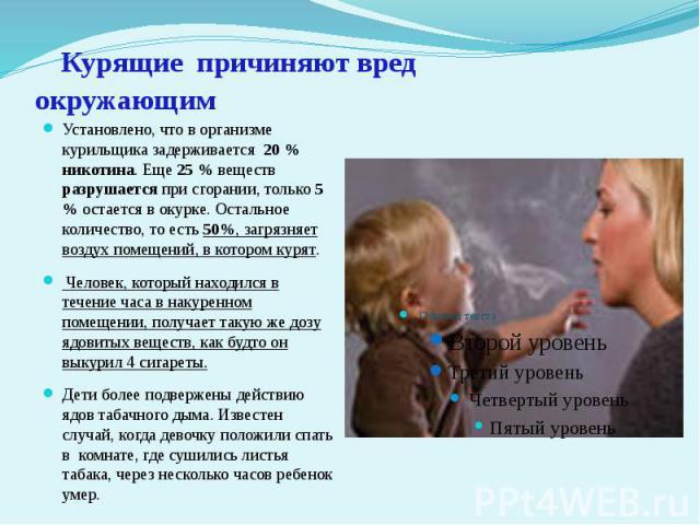 Курящие причиняют вред окружающим Установлено, что в организме курильщика задерживается 20 % никотина. Еще 25 % веществ разрушается при сгорании, только 5 % остается в окурке. Остальное количество, то есть 50%, загрязняет воздух помещений, в котором…