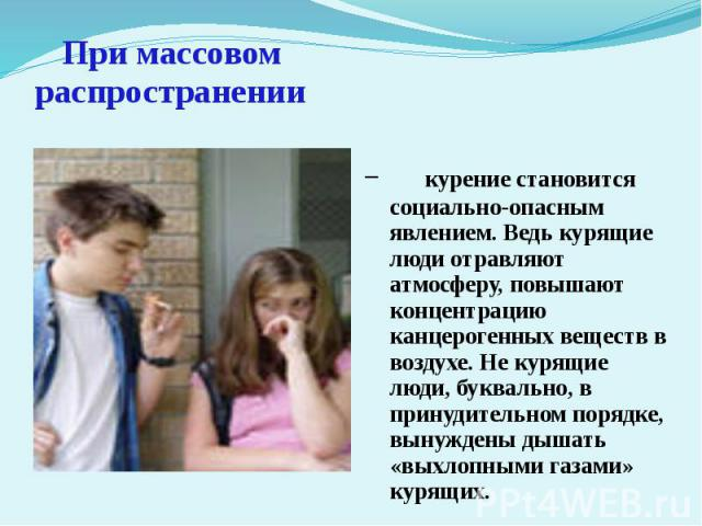 При массовом распространении курение становится социально-опасным явлением. Ведь курящие люди отравляют атмосферу, повышают концентрацию канцерогенных веществ в воздухе. Не курящие люди, буквально, в принудительном порядке, вынуждены дышать «выхлопн…