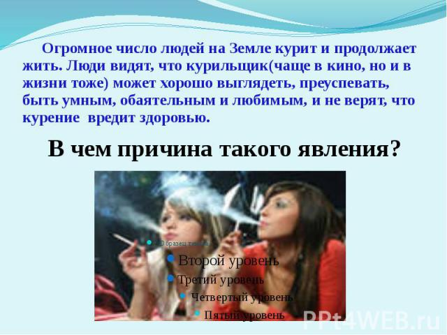 Огромное число людей на Земле курит и продолжает жить. Люди видят, что курильщик(чаще в кино, но и в жизни тоже) может хорошо выглядеть, преуспевать, быть умным, обаятельным и любимым, и не верят, что курение вредит здоровью. В чем причина такого явления?
