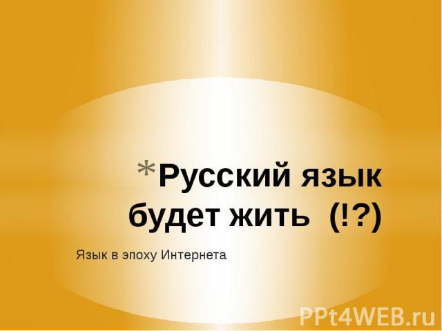 Русский язык будет жить (!?) Язык в эпоху Интернета