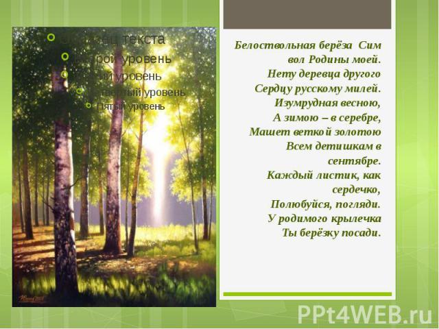 БелоствольнаяберёзаСимвол Родины моей.Нету деревца другогоСердцу русскому милей.Изумрудная весною,А зимою – в серебре,Машет веткой золотоюВсем детишкам в сентябре.Каждый листик, как сердечко,Полюбуйся, погляди.У родимого крылечкаТы берёзку посади.