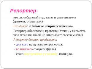 Репортер- это своеобразный гид, глаза и уши читателя (зрителя, слушателя). Его д