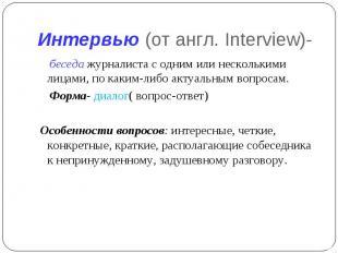 Интервью (от англ. Interview)- беседа журналиста с одним или несколькими лицами,