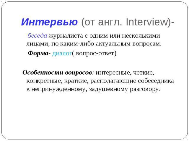 Интервью (от англ. Interview)- беседа журналиста с одним или несколькими лицами, по каким-либо актуальным вопросам. Форма- диалог( вопрос-ответ) Особенности вопросов: интересные, четкие, конкретные, краткие, располагающие собеседника к непринужденно…