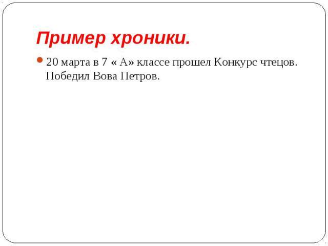 Пример хроники. 20 марта в 7 « А» классе прошел Конкурс чтецов. Победил Вова Петров.