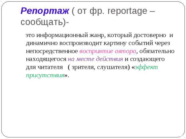 Репортаж ( от фр. reportage – сообщать)- это информационный жанр, который достоверно и динамично воспроизводит картину событий через непосредственное восприятие автора, обязательно находящегося на месте действия и создающего для читателя ( зрителя, …