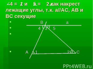 4 = 1 и 5 = 2 как накрест лежащие углы, т.к. а//АС, АВ и ВС секущие